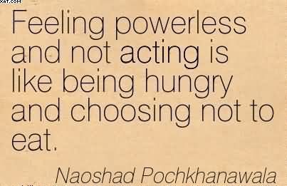 2100300694-feeling-powerless-and-not-acting-is-like-being-hungry-and-choosing-not-to-eat-naoshad-pochkhanawala